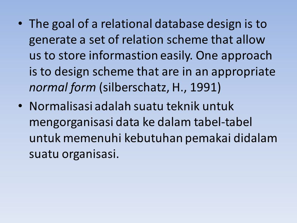 The goal of a relational database design is to generate a set of relation scheme that allow us to store informastion easily. One approach is to design scheme that are in an appropriate normal form (silberschatz, H., 1991)