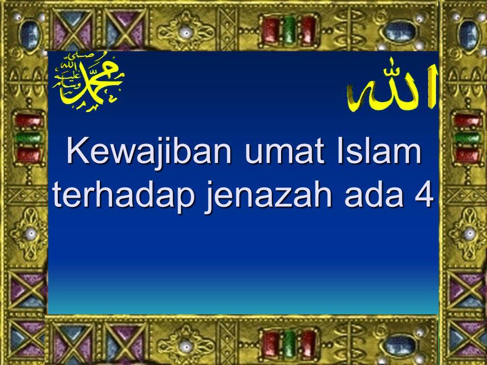 Kewajiban umat Islam terhadap jenazah ada 4