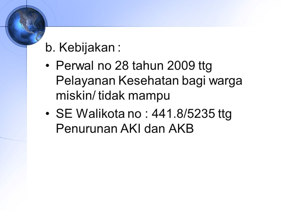 b. Kebijakan : Perwal no 28 tahun 2009 ttg Pelayanan Kesehatan bagi warga miskin/ tidak mampu.