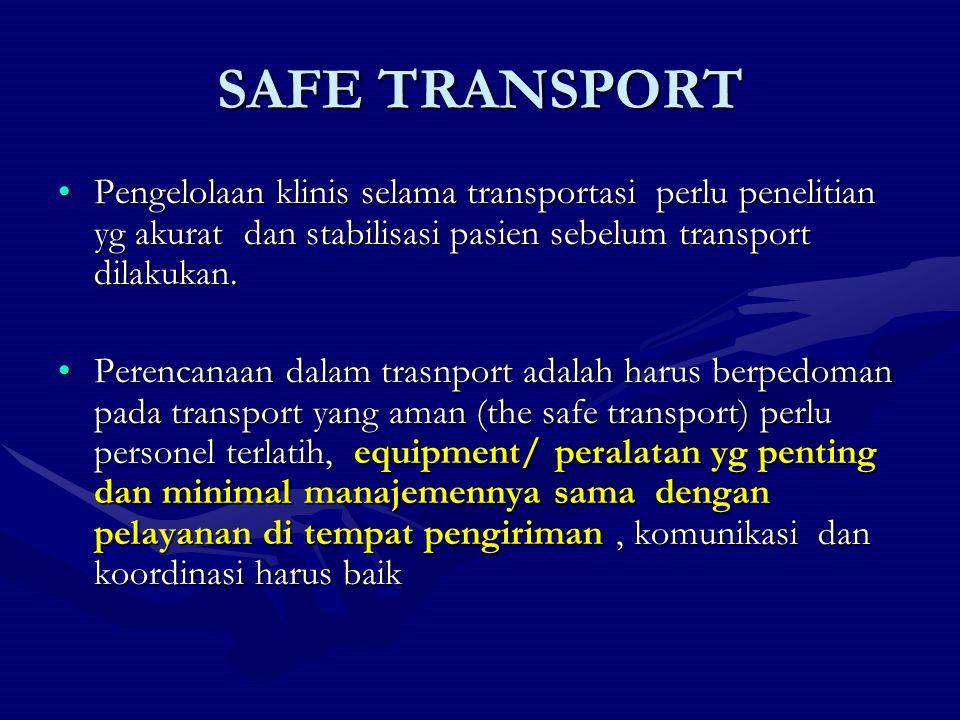 SAFE TRANSPORT Pengelolaan klinis selama transportasi perlu penelitian yg akurat dan stabilisasi pasien sebelum transport dilakukan.