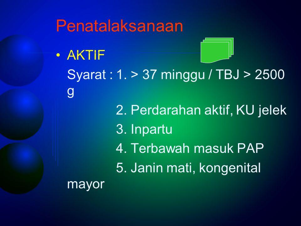 Penatalaksanaan AKTIF Syarat : 1. > 37 minggu / TBJ > 2500 g