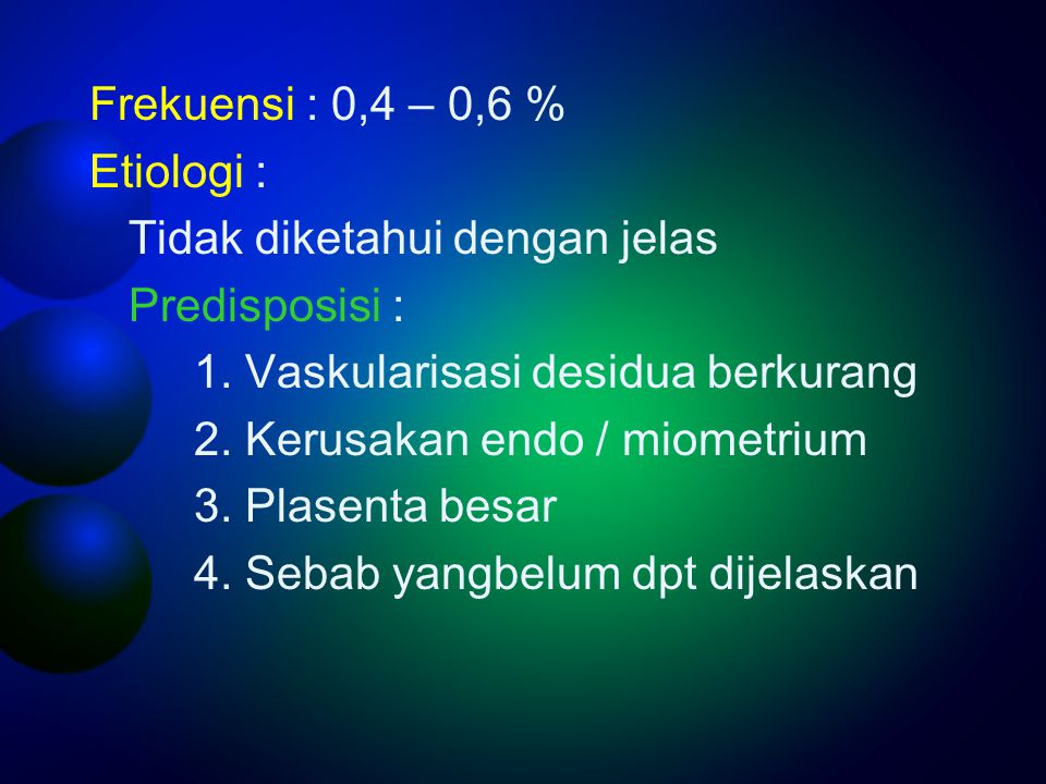 Frekuensi : 0,4 – 0,6 % Etiologi : Tidak diketahui dengan jelas. Predisposisi : 1. Vaskularisasi desidua berkurang.