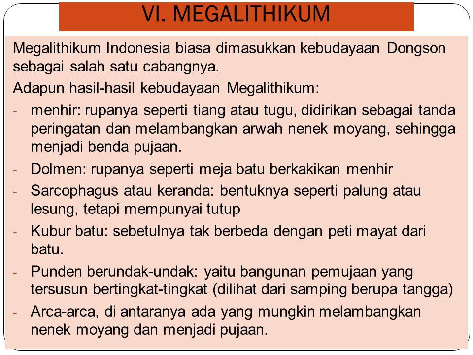 VI. MEGALITHIKUM Megalithikum Indonesia biasa dimasukkan kebudayaan Dongson sebagai salah satu cabangnya.