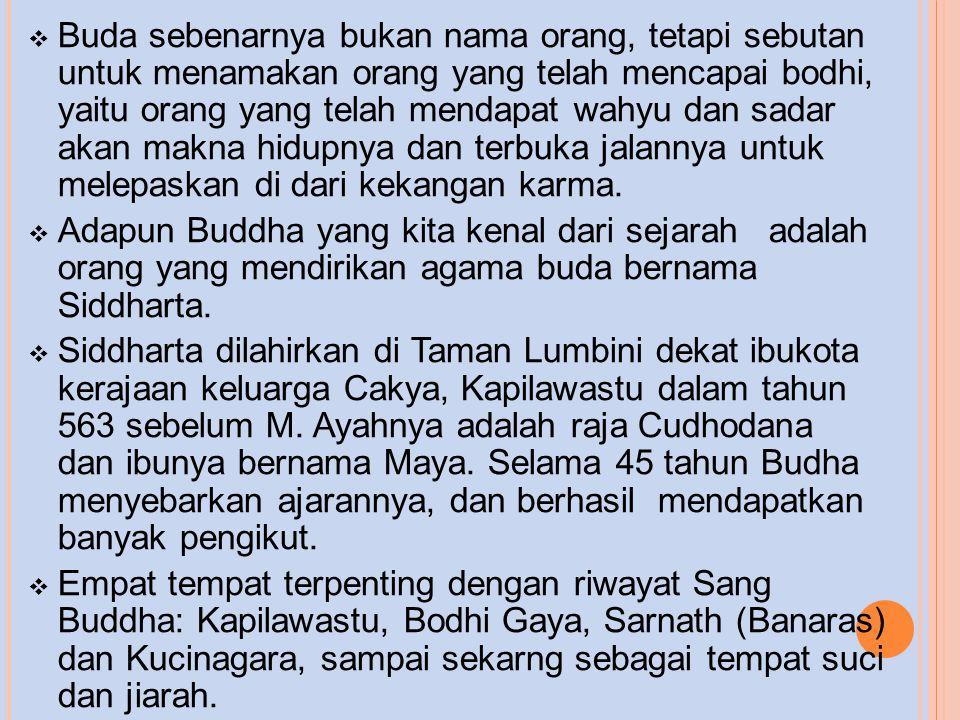 Buda sebenarnya bukan nama orang, tetapi sebutan untuk menamakan orang yang telah mencapai bodhi, yaitu orang yang telah mendapat wahyu dan sadar akan makna hidupnya dan terbuka jalannya untuk melepaskan di dari kekangan karma.