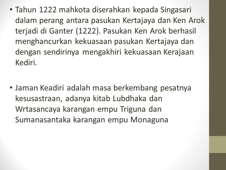 Tahun 1222 mahkota diserahkan kepada Singasari dalam perang antara pasukan Kertajaya dan Ken Arok terjadi di Ganter (1222). Pasukan Ken Arok berhasil menghancurkan kekuasaan pasukan Kertajaya dan dengan sendirinya mengakhiri kekuasaan Kerajaan Kediri.