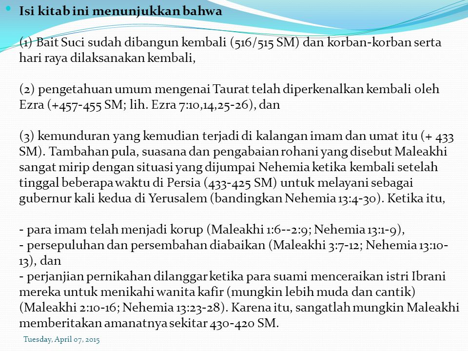 Isi kitab ini menunjukkan bahwa (1) Bait Suci sudah dibangun kembali (516/515 SM) dan korban-korban serta hari raya dilaksanakan kembali, (2) pengetahuan umum mengenai Taurat telah diperkenalkan kembali oleh Ezra (+457-455 SM; lih. Ezra 7:10,14,25-26), dan (3) kemunduran yang kemudian terjadi di kalangan imam dan umat itu (+ 433 SM). Tambahan pula, suasana dan pengabaian rohani yang disebut Maleakhi sangat mirip dengan situasi yang dijumpai Nehemia ketika kembali setelah tinggal beberapa waktu di Persia (433-425 SM) untuk melayani sebagai gubernur kali kedua di Yerusalem (bandingkan Nehemia 13:4-30). Ketika itu, - para imam telah menjadi korup (Maleakhi 1:6--2:9; Nehemia 13:1-9), - persepuluhan dan persembahan diabaikan (Maleakhi 3:7-12; Nehemia 13:10-13), dan - perjanjian pernikahan dilanggar ketika para suami menceraikan istri Ibrani mereka untuk menikahi wanita kafir (mungkin lebih muda dan cantik) (Maleakhi 2:10-16; Nehemia 13:23-28). Karena itu, sangatlah mungkin Maleakhi memberitakan amanatnya sekitar 430-420 SM.