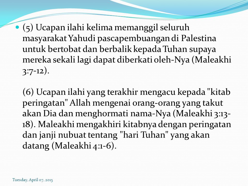 (5) Ucapan ilahi kelima memanggil seluruh masyarakat Yahudi pascapembuangan di Palestina untuk bertobat dan berbalik kepada Tuhan supaya mereka sekali lagi dapat diberkati oleh-Nya (Maleakhi 3:7-12). (6) Ucapan ilahi yang terakhir mengacu kepada kitab peringatan Allah mengenai orang-orang yang takut akan Dia dan menghormati nama-Nya (Maleakhi 3:13-18). Maleakhi mengakhiri kitabnya dengan peringatan dan janji nubuat tentang hari Tuhan yang akan datang (Maleakhi 4:1-6).