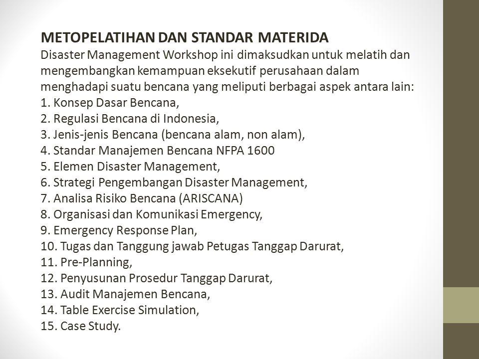 METOPELATIHAN DAN STANDAR MATERIDA Disaster Management Workshop ini dimaksudkan untuk melatih dan mengembangkan kemampuan eksekutif perusahaan dalam menghadapi suatu bencana yang meliputi berbagai aspek antara lain: 1.