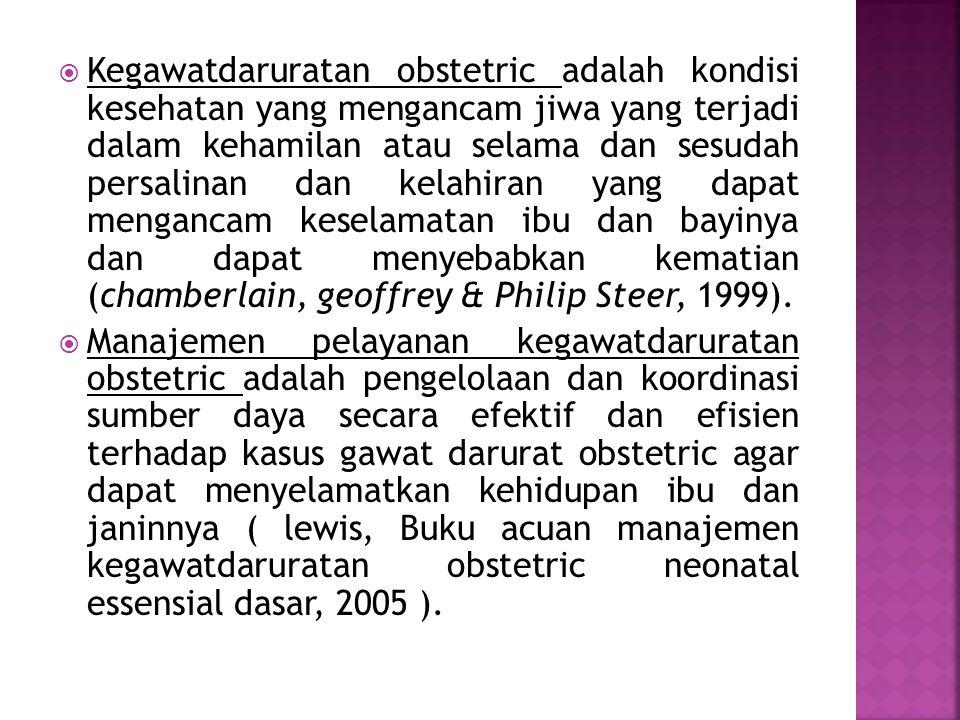 Kegawatdaruratan obstetric adalah kondisi kesehatan yang mengancam jiwa yang terjadi dalam kehamilan atau selama dan sesudah persalinan dan kelahiran yang dapat mengancam keselamatan ibu dan bayinya dan dapat menyebabkan kematian (chamberlain, geoffrey & Philip Steer, 1999).