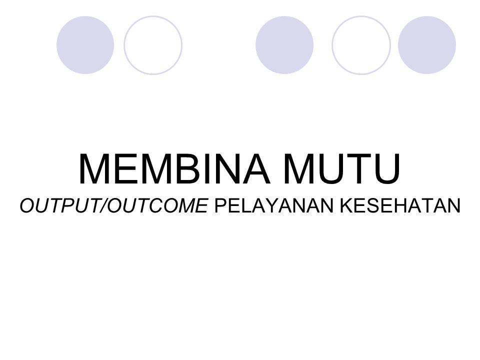 MEMBINA MUTU OUTPUT/OUTCOME PELAYANAN KESEHATAN