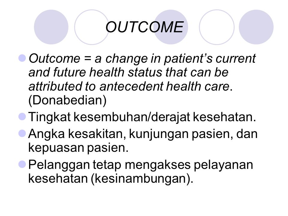OUTCOME Outcome = a change in patient's current and future health status that can be attributed to antecedent health care. (Donabedian)