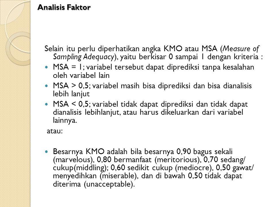 Analisis Faktor Selain itu perlu diperhatikan angka KMO atau MSA (Measure of Sampling Adequacy), yaitu berkisar 0 sampai 1 dengan kriteria :