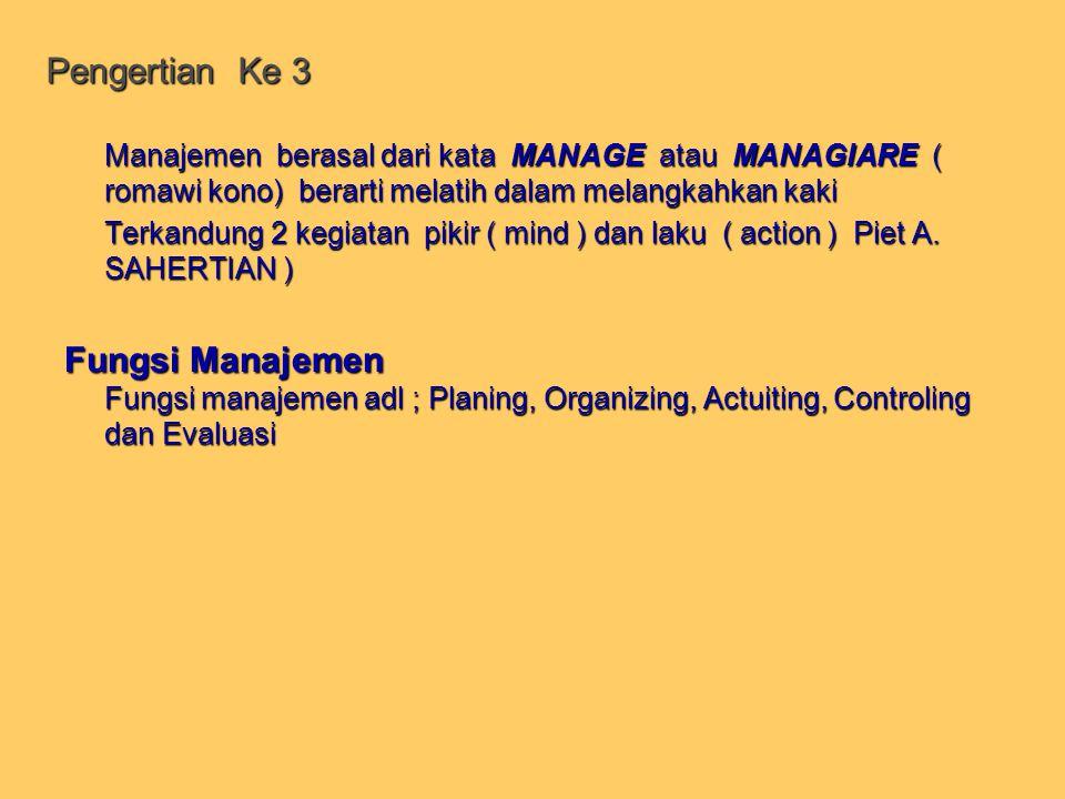 Pengertian Ke 3 Manajemen berasal dari kata MANAGE atau MANAGIARE ( romawi kono) berarti melatih dalam melangkahkan kaki.