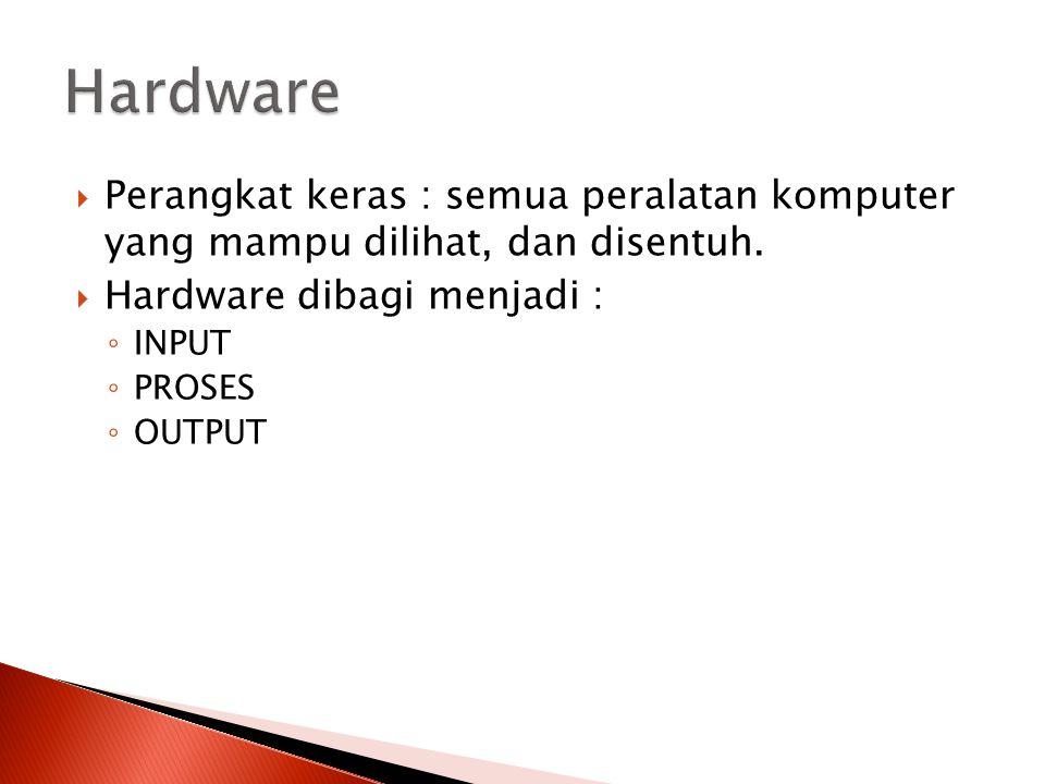 Hardware Perangkat keras : semua peralatan komputer yang mampu dilihat, dan disentuh. Hardware dibagi menjadi :