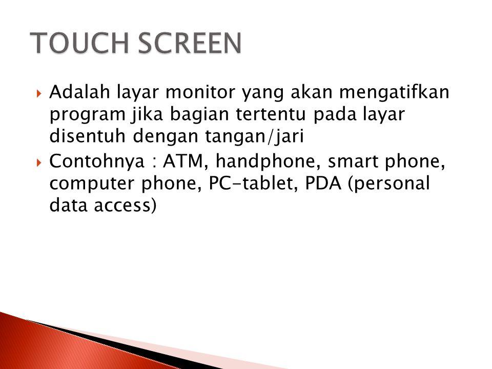 TOUCH SCREEN Adalah layar monitor yang akan mengatifkan program jika bagian tertentu pada layar disentuh dengan tangan/jari.