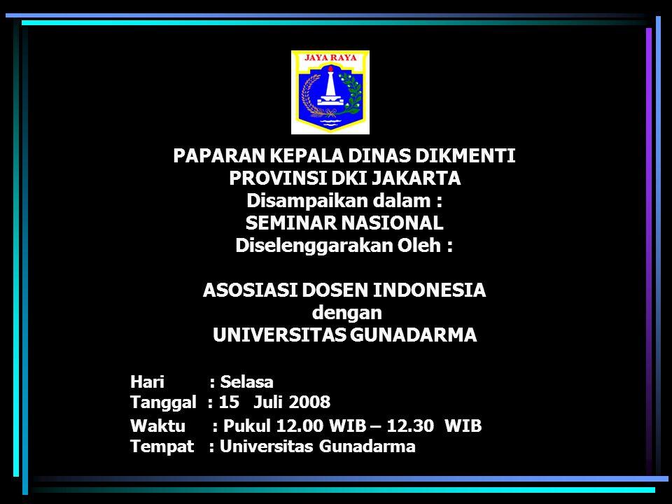 PAPARAN KEPALA DINAS DIKMENTI PROVINSI DKI JAKARTA Disampaikan dalam : SEMINAR NASIONAL Diselenggarakan Oleh : ASOSIASI DOSEN INDONESIA dengan UNIVERSITAS GUNADARMA
