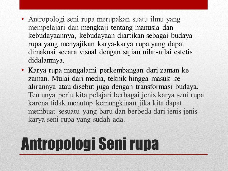 Antropologi seni rupa merupakan suatu ilmu yang mempelajari dan mengkaji tentang manusia dan kebudayaannya, kebudayaan diartikan sebagai budaya rupa yang menyajikan karya-karya rupa yang dapat dimaknai secara visual dengan sajian nilai-nilai estetis didalamnya.