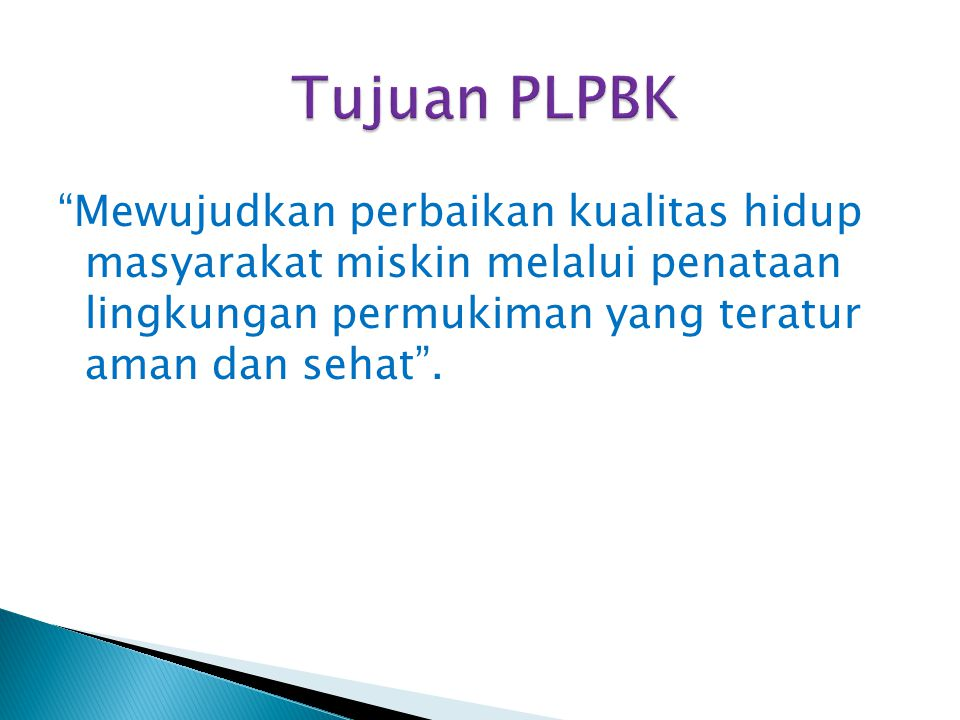 Tujuan PLPBK Mewujudkan perbaikan kualitas hidup masyarakat miskin melalui penataan lingkungan permukiman yang teratur aman dan sehat .