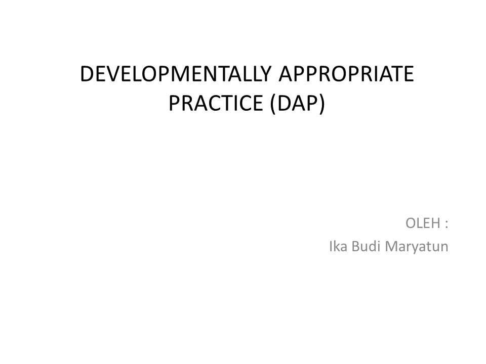 DEVELOPMENTALLY APPROPRIATE PRACTICE (DAP)