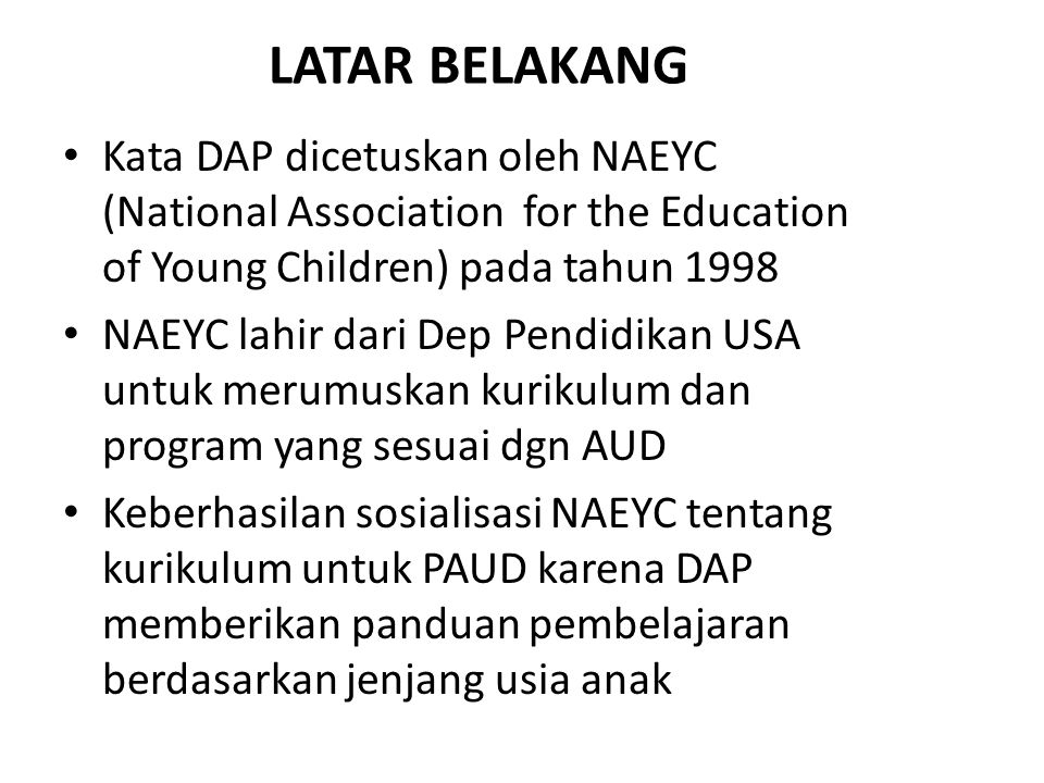 LATAR BELAKANG Kata DAP dicetuskan oleh NAEYC (National Association for the Education of Young Children) pada tahun 1998.