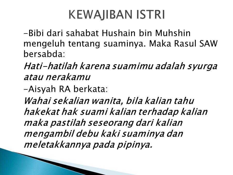 KEWAJIBAN ISTRI -Bibi dari sahabat Hushain bin Muhshin mengeluh tentang suaminya. Maka Rasul SAW bersabda: