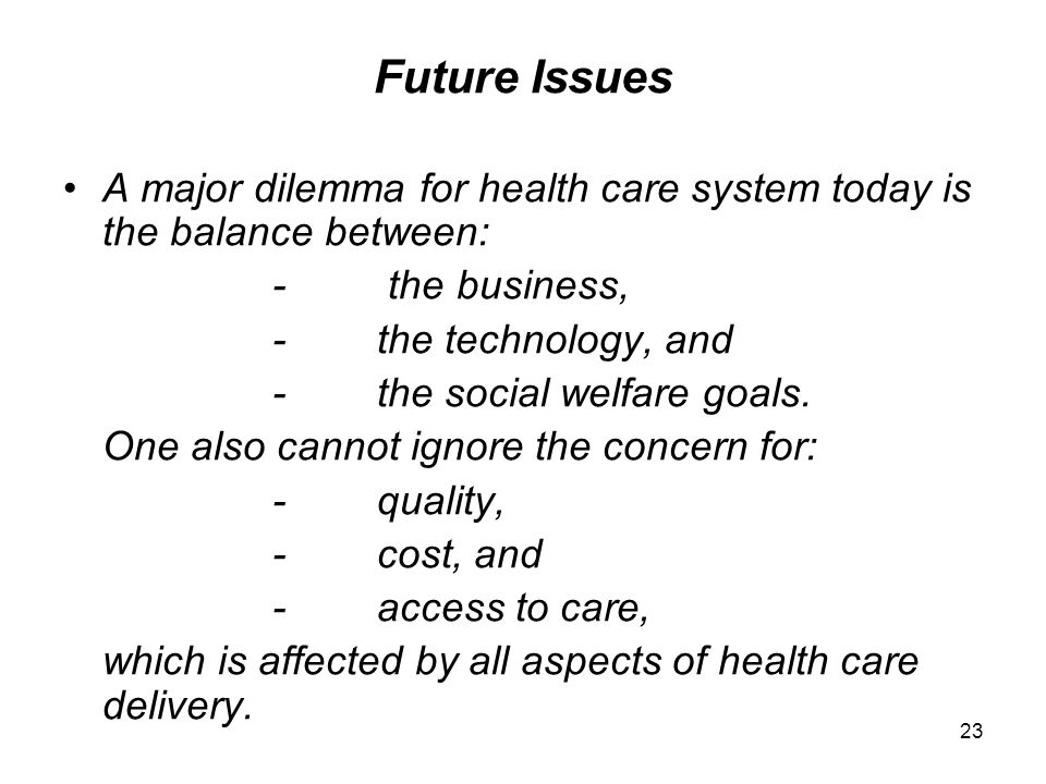 Future Issues A major dilemma for health care system today is the balance between: - the business,