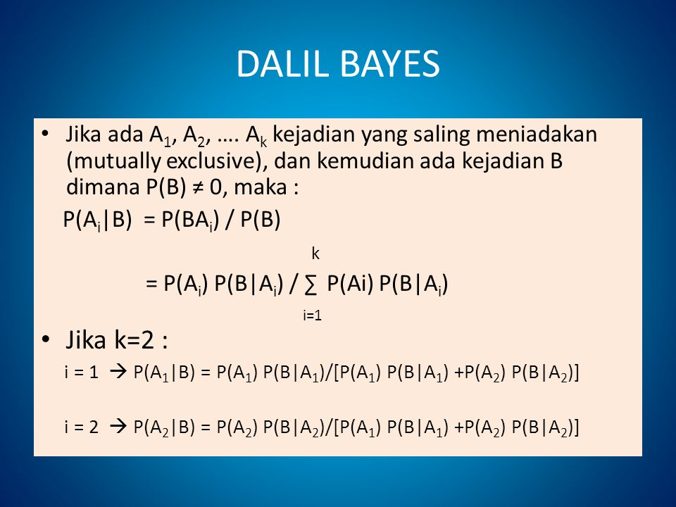 DALIL BAYES Jika ada A1, A2, …. Ak kejadian yang saling meniadakan (mutually exclusive), dan kemudian ada kejadian B dimana P(B) ≠ 0, maka :