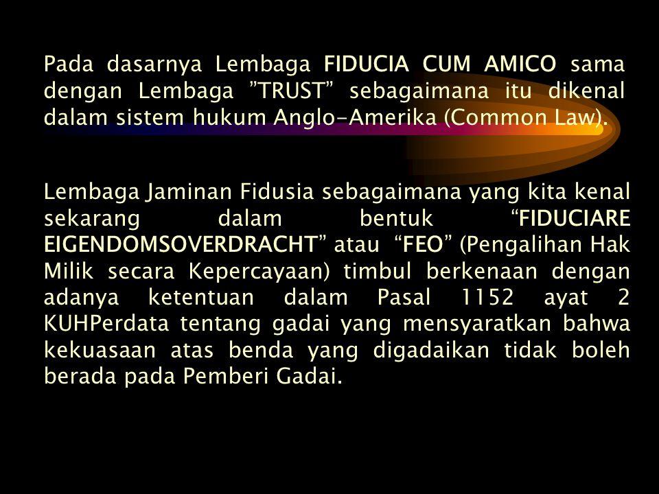 Pada dasarnya Lembaga FIDUCIA CUM AMICO sama dengan Lembaga TRUST sebagaimana itu dikenal dalam sistem hukum Anglo-Amerika (Common Law).