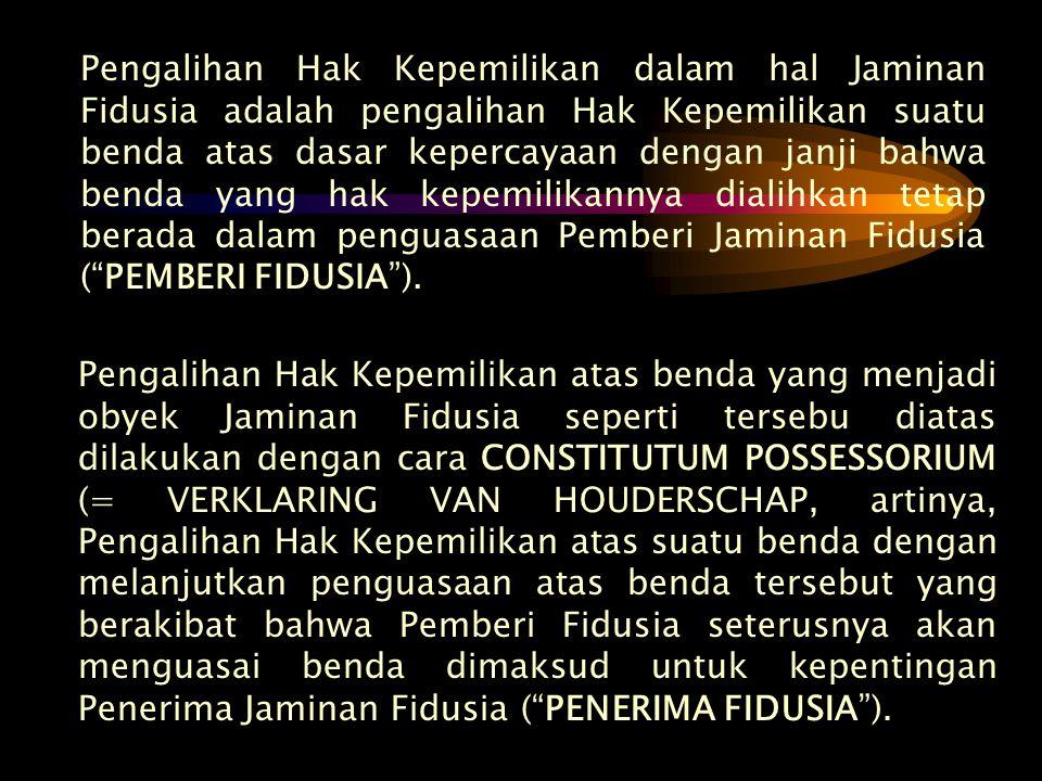 Pengalihan Hak Kepemilikan dalam hal Jaminan Fidusia adalah pengalihan Hak Kepemilikan suatu benda atas dasar kepercayaan dengan janji bahwa benda yang hak kepemilikannya dialihkan tetap berada dalam penguasaan Pemberi Jaminan Fidusia ( PEMBERI FIDUSIA ).