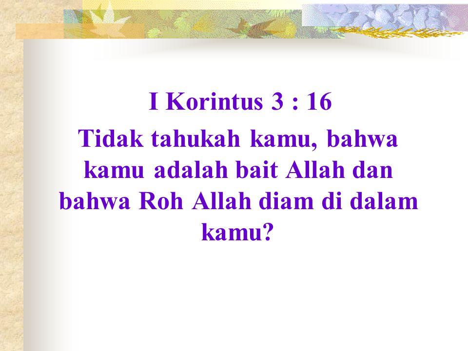 I Korintus 3 : 16 Tidak tahukah kamu, bahwa kamu adalah bait Allah dan bahwa Roh Allah diam di dalam kamu