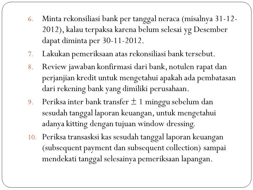 Minta rekonsiliasi bank per tanggal neraca (misalnya 31-12- 2012), kalau terpaksa karena belum selesai yg Desember dapat diminta per 30-11-2012.
