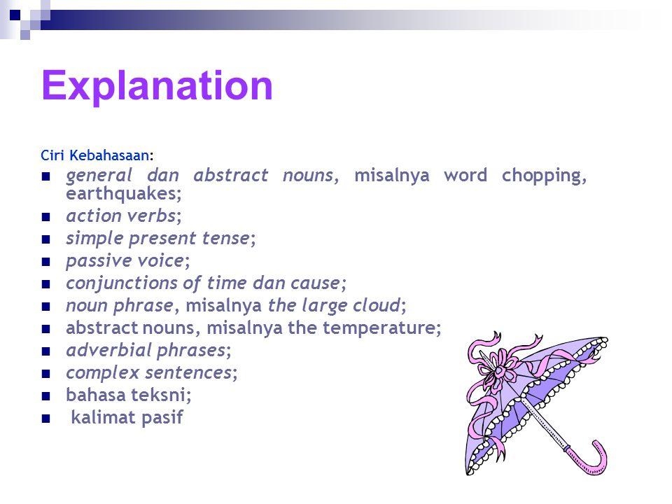 Explanation Ciri Kebahasaan: general dan abstract nouns, misalnya word chopping, earthquakes; action verbs;