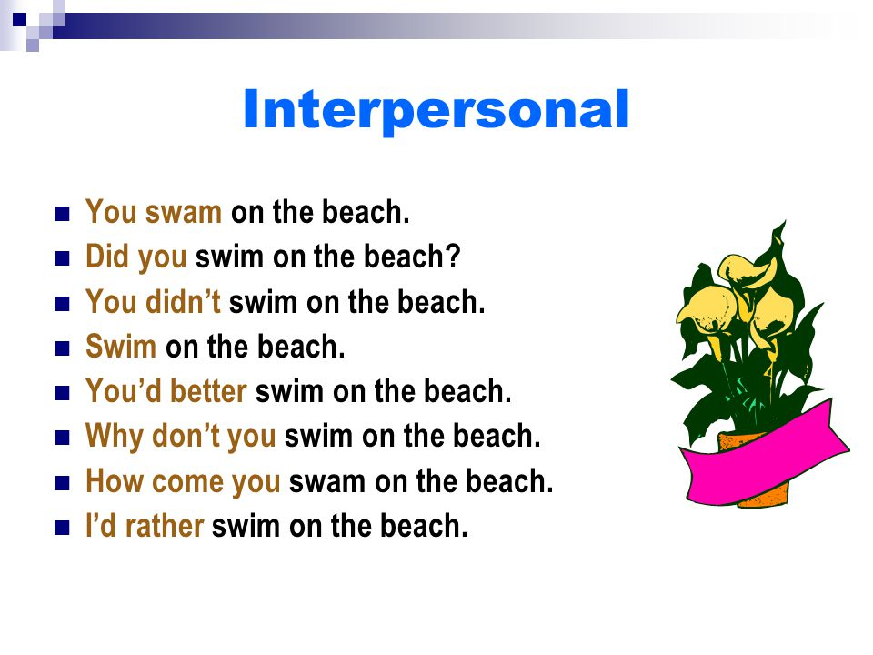 Interpersonal You swam on the beach. Did you swim on the beach