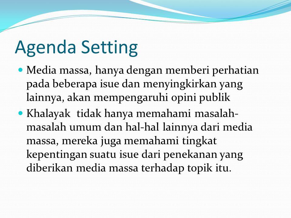 Agenda Setting Media massa, hanya dengan memberi perhatian pada beberapa isue dan menyingkirkan yang lainnya, akan mempengaruhi opini publik.