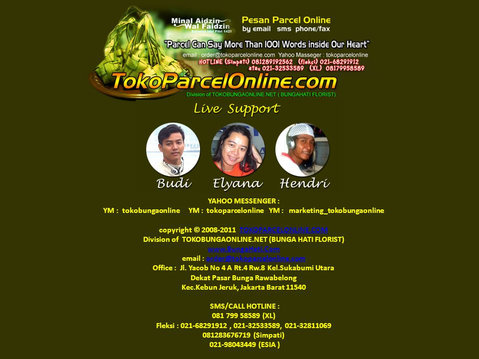 YAHOO MESSENGER : YM : tokobungaonline YM : tokoparcelonline YM : marketing_tokobungaonline copyright © 2008-2011 TOKOPARCELONLINE.COM Division of TOKOBUNGAONLINE.NET (BUNGA HATI FLORIST) www.BungaHati.Com email : order@tokoparcelonline.com Office : Jl.