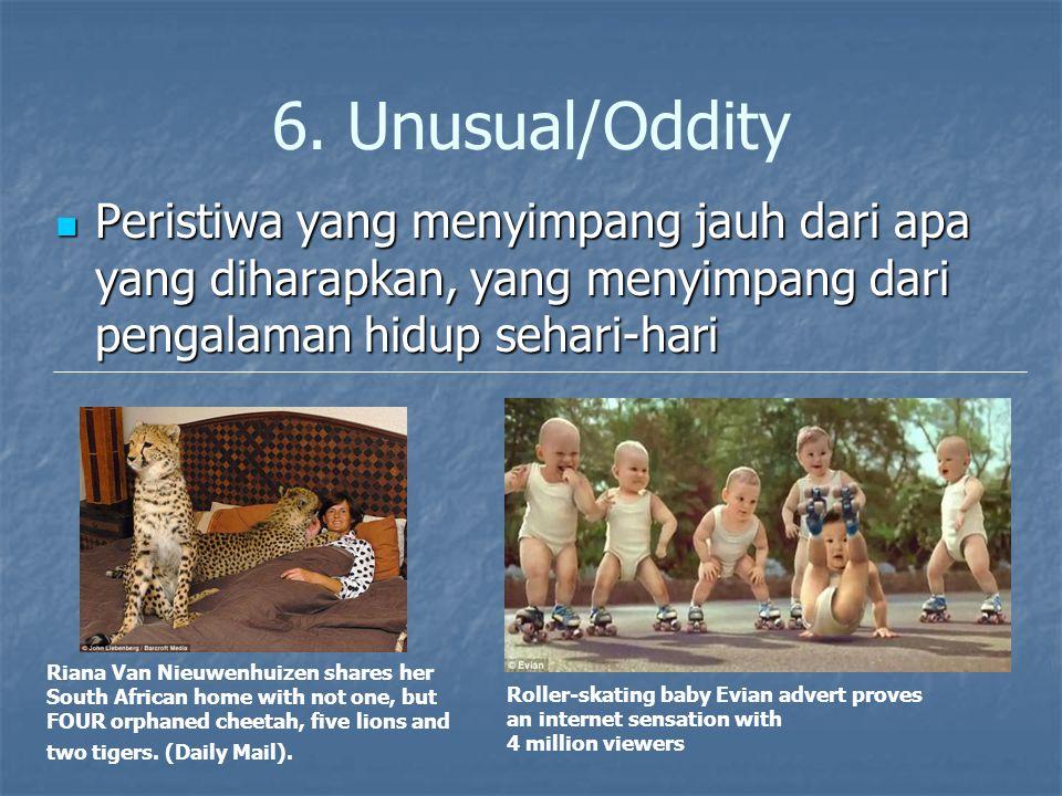 6. Unusual/Oddity Peristiwa yang menyimpang jauh dari apa yang diharapkan, yang menyimpang dari pengalaman hidup sehari-hari.