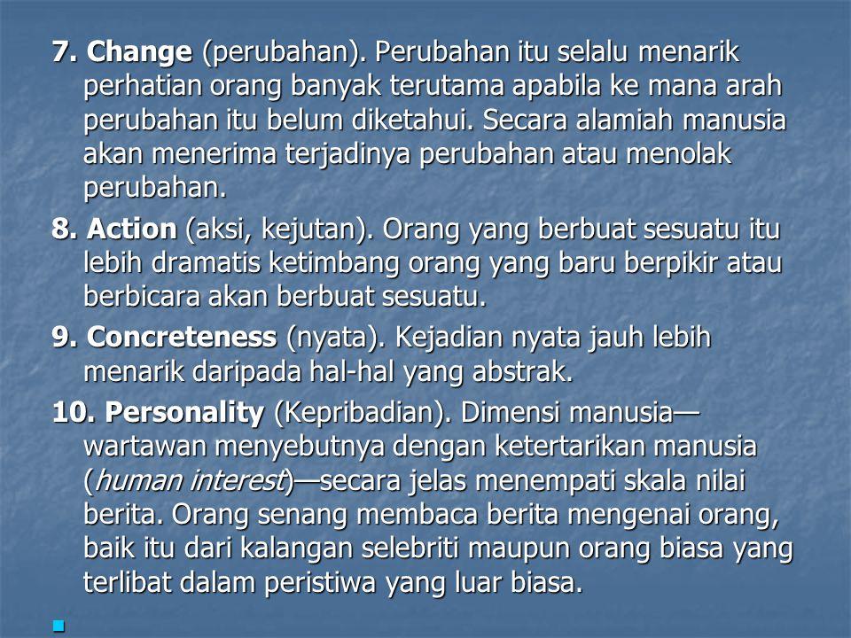 7. Change (perubahan). Perubahan itu selalu menarik perhatian orang banyak terutama apabila ke mana arah perubahan itu belum diketahui. Secara alamiah manusia akan menerima terjadinya perubahan atau menolak perubahan.
