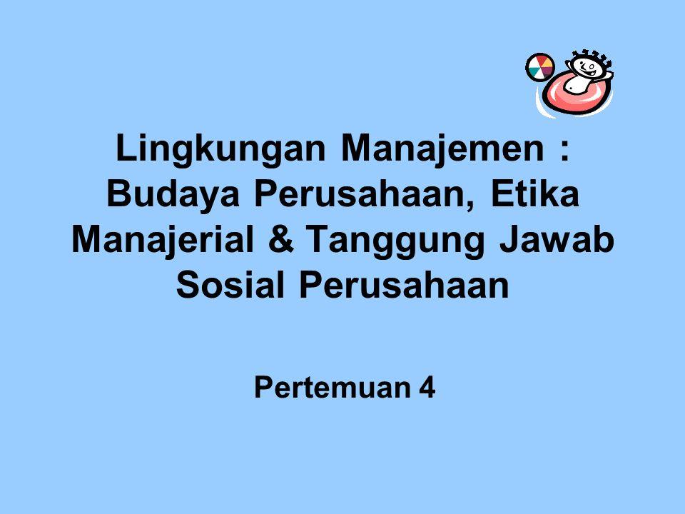 Lingkungan Manajemen : Budaya Perusahaan, Etika Manajerial & Tanggung Jawab Sosial Perusahaan