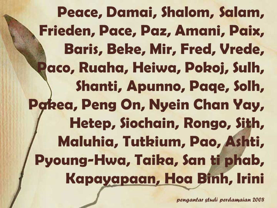 Peace, Damai, Shalom, Salam, Frieden, Pace, Paz, Amani, Paix, Baris, Beke, Mir, Fred, Vrede, Paco, Ruaha, Heiwa, Pokoj, Sulh, Shanti, Apunno, Paqe, Solh, Pakea, Peng On, Nyein Chan Yay, Hetep, Siochain, Rongo, Sith, Maluhia, Tutkium, Pao, Ashti, Pyoung-Hwa, Taika, San ti phab, Kapayapaan, Hoa Binh, Irini pengantar studi perdamaian 2008