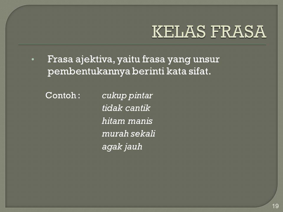 KELAS FRASA Frasa ajektiva, yaitu frasa yang unsur pembentukannya berinti kata sifat. Contoh : cukup pintar.