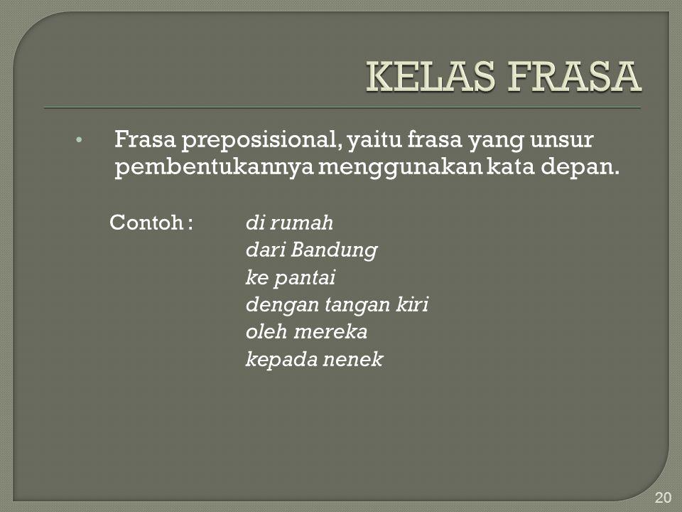 KELAS FRASA Frasa preposisional, yaitu frasa yang unsur pembentukannya menggunakan kata depan. Contoh : di rumah.