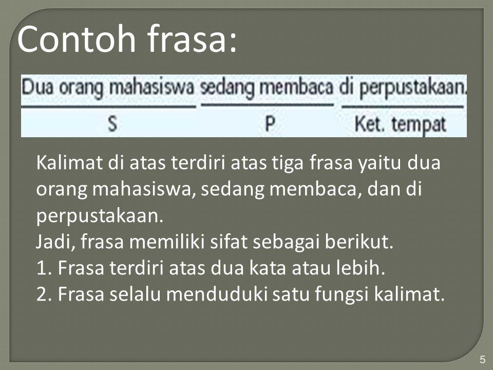 Contoh frasa: Kalimat di atas terdiri atas tiga frasa yaitu dua orang mahasiswa, sedang membaca, dan di perpustakaan.