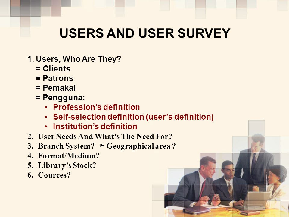 USERS AND USER SURVEY Users, Who Are They = Clients = Patrons