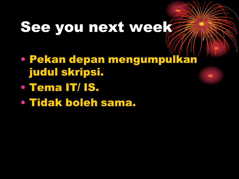 See you next week Pekan depan mengumpulkan judul skripsi. Tema IT/ IS.