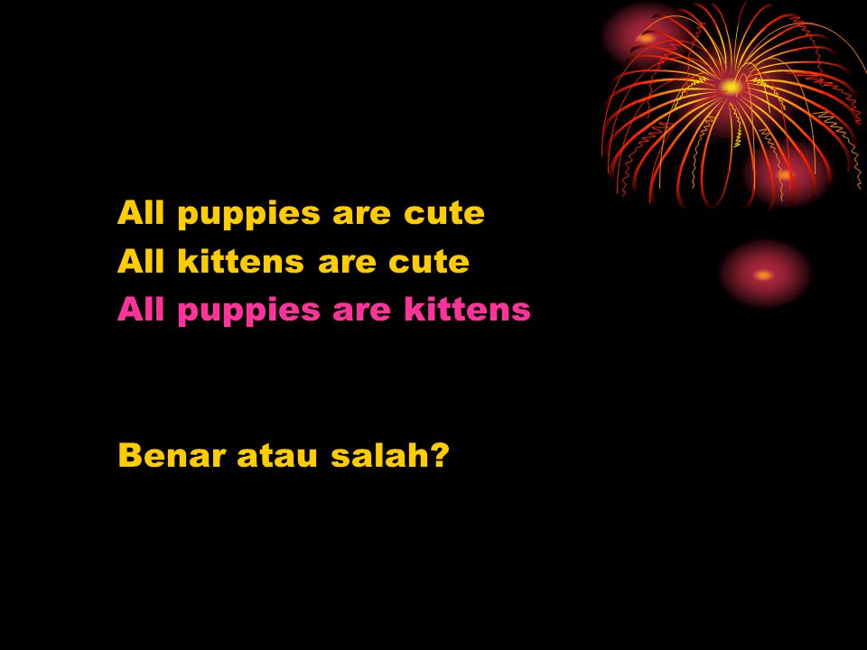 All puppies are cute All kittens are cute All puppies are kittens Benar atau salah