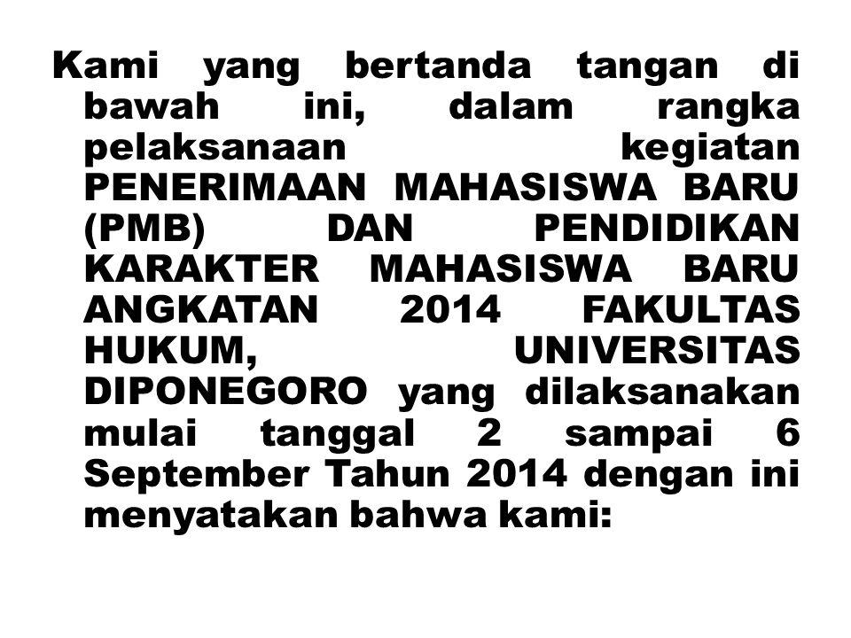 Kami yang bertanda tangan di bawah ini, dalam rangka pelaksanaan kegiatan PENERIMAAN MAHASISWA BARU (PMB) DAN PENDIDIKAN KARAKTER MAHASISWA BARU ANGKATAN 2014 FAKULTAS HUKUM, UNIVERSITAS DIPONEGORO yang dilaksanakan mulai tanggal 2 sampai 6 September Tahun 2014 dengan ini menyatakan bahwa kami:
