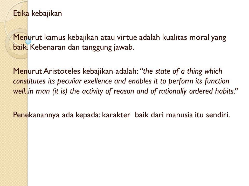 Etika kebajikan Menurut kamus kebajikan atau virtue adalah kualitas moral yang baik. Kebenaran dan tanggung jawab.