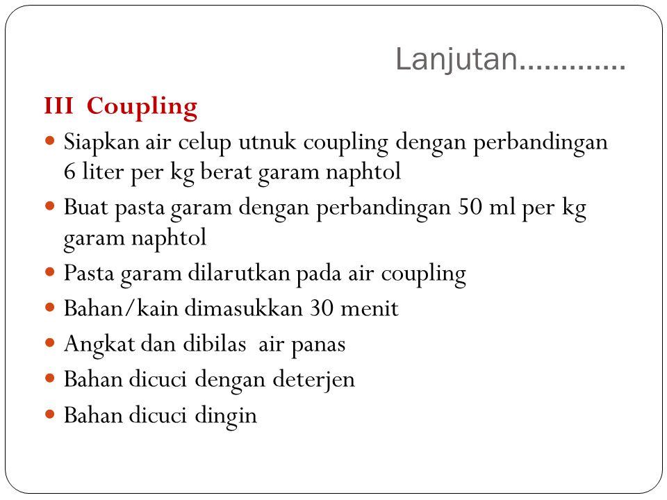 Lanjutan............. III Coupling. Siapkan air celup utnuk coupling dengan perbandingan 6 liter per kg berat garam naphtol.