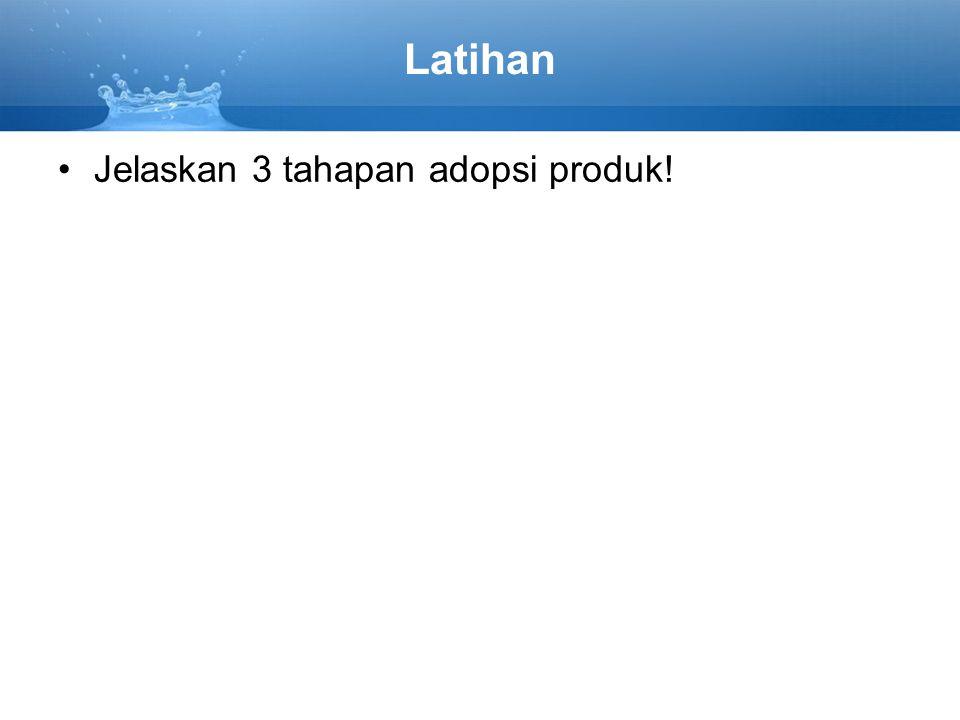 Latihan Jelaskan 3 tahapan adopsi produk!