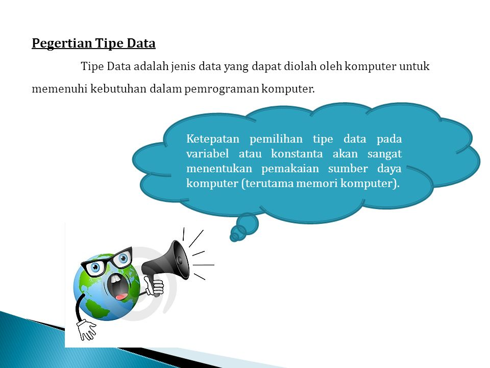Pegertian Tipe Data Tipe Data adalah jenis data yang dapat diolah oleh komputer untuk memenuhi kebutuhan dalam pemrograman komputer.